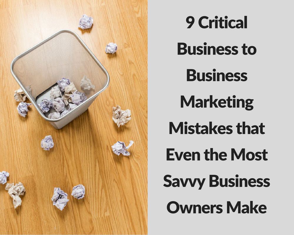 9 Critical Business to Business Marketing Mistakes That Even the Most Savvy Business Owners Make