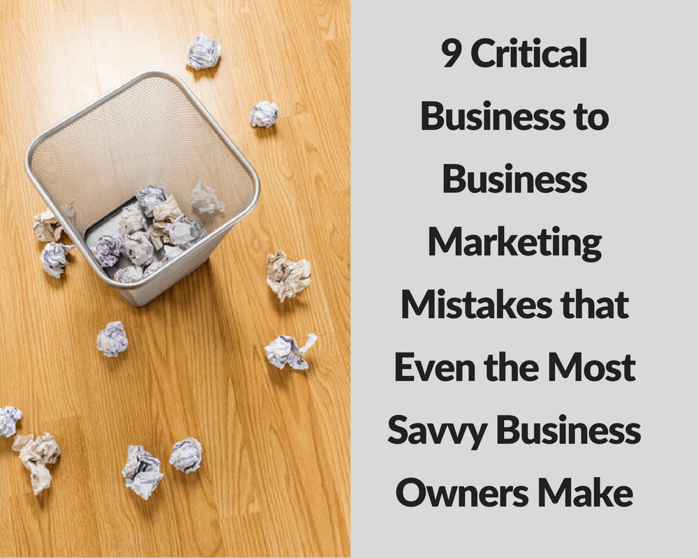 9 Critical Business to Business Marketing Mistakes That Even the Most Savvy Business Owners Make - Ford Henderson Marketing